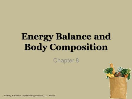 Whitney & Rolfes – Understanding Nutrition, 12 th Edition Energy Balance and Body Composition Chapter 8.