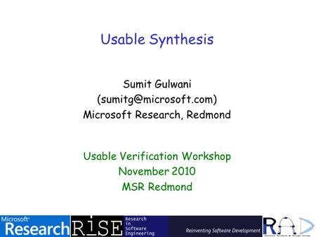 Usable Synthesis Sumit Gulwani Microsoft Research, Redmond Usable Verification Workshop November 2010 MSR Redmond.
