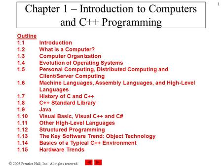  2003 Prentice Hall, Inc. All rights reserved. 1 Chapter 1 – Introduction to Computers and <strong>C</strong>++ Programming Outline 1.1 Introduction 1.2 What is a Computer?