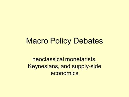 Macro Policy Debates neoclassical monetarists, Keynesians, and supply-side economics.