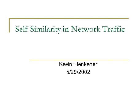 Self-Similarity in Network Traffic Kevin Henkener 5/29/2002.