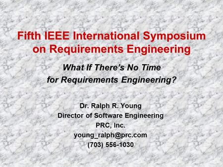 Dr. Ralph R. Young Director of Software Engineering PRC, Inc. (703) 556-1030 Fifth IEEE International Symposium on Requirements Engineering.