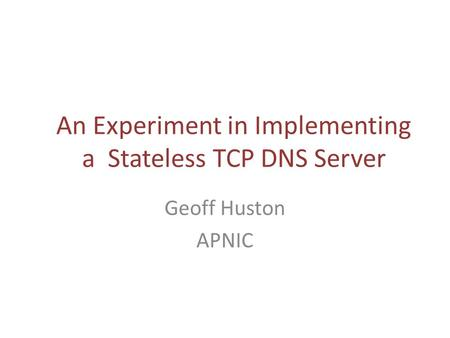 An Experiment in Implementing a Stateless TCP DNS Server Geoff Huston APNIC.