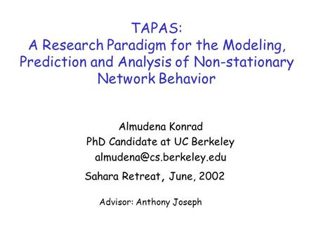 TAPAS: A Research Paradigm for the Modeling, Prediction and Analysis of Non-stationary Network Behavior Almudena Konrad PhD Candidate at UC Berkeley