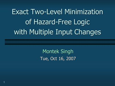 1 Exact Two-Level Minimization of Hazard-Free Logic with Multiple Input Changes Montek Singh Tue, Oct 16, 2007.