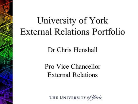 University of York External Relations Portfolio Dr Chris Henshall Pro Vice Chancellor External Relations.