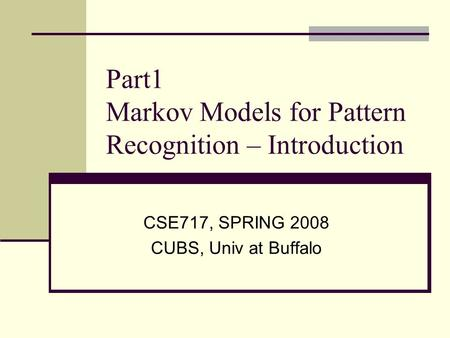 Part1 Markov Models for Pattern Recognition – Introduction CSE717, SPRING 2008 CUBS, Univ at Buffalo.