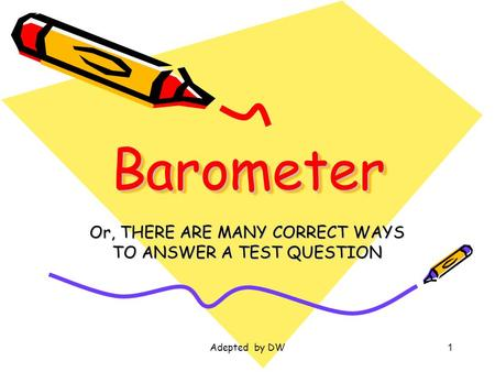 Adepted by DW1 BarometerBarometer Or, THERE ARE MANY CORRECT WAYS TO ANSWER A TEST QUESTION.
