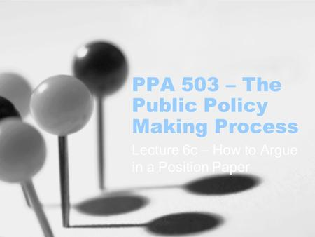 PPA 503 – The Public Policy Making Process Lecture 6c – How to Argue in a Position Paper.