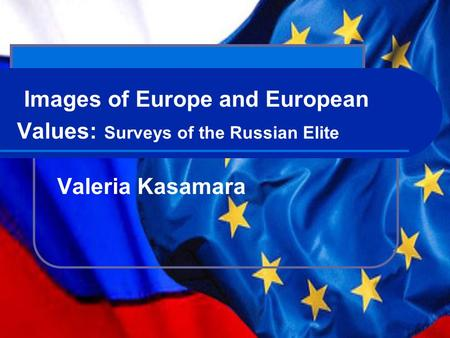 Images of Europe and European Values: Surveys of the Russian Elite Valeria Kasamara.