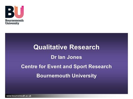 Www.bournemouth.ac.uk Qualitative Research Dr Ian Jones Centre for Event and Sport Research Bournemouth University.