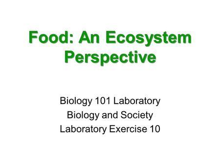 Food: An Ecosystem Perspective Biology 101 Laboratory Biology and Society Laboratory Exercise 10.