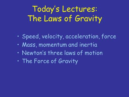Today's Lectures: The Laws of Gravity Speed, velocity, acceleration, force Mass, momentum and inertia Newton's three laws of motion The Force of Gravity.