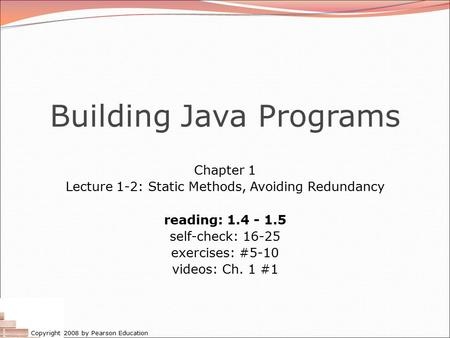 Copyright 2008 by Pearson Education Building Java Programs Chapter 1 Lecture 1-2: Static Methods, Avoiding Redundancy reading: 1.4 - 1.5 self-check: 16-25.