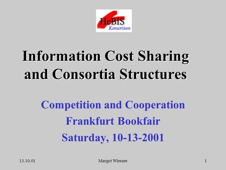 13.10.01Margot Wiesner1 Competition and Cooperation Frankfurt Bookfair Saturday, 10-13-2001 Information Cost Sharing and Consortia Structures.