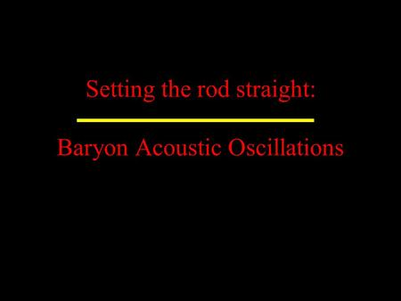Setting the rod straight: Baryon Acoustic Oscillations.
