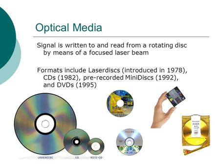 Optical Media Signal is written to and read from a rotating disc by means of a focused laser beam Formats include Laserdiscs (introduced in 1978), CDs.