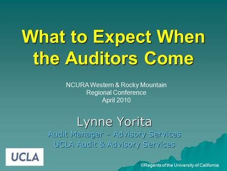 What to Expect When the Auditors Come Lynne Yorita Audit Manager – Advisory Services UCLA Audit & Advisory Services ©Regents of the University of California.