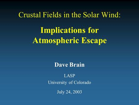 Crustal Fields in the Solar Wind: Implications for Atmospheric Escape Dave Brain LASP University of Colorado July 24, 2003.