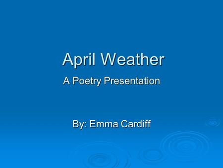 April Weather A Poetry Presentation By: Emma Cardiff.