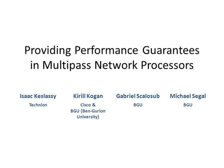 Providing Performance Guarantees in Multipass Network Processors Isaac KeslassyKirill KoganGabriel ScalosubMichael Segal TechnionCisco & BGU (Ben-Gurion.
