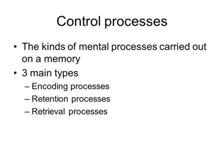 Control processes The kinds of mental processes carried out on a memory 3 main types –Encoding processes –Retention processes –Retrieval processes.