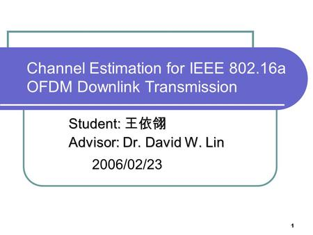 1 Channel Estimation for IEEE 802.16a OFDM Downlink Transmission Student: 王依翎 Advisor: Dr. David W. Lin Advisor: Dr. David W. Lin 2006/02/23.
