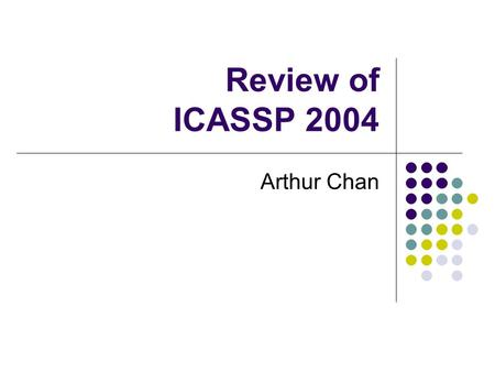 Review of ICASSP 2004 Arthur Chan. Part I of This presentation (6 pages) Pointers of ICASSP 2004 (2 pages) NIST Meeting Transcription Workshop (2 pages)