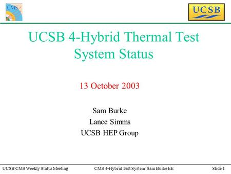 Slide 1UCSB CMS Weekly Status MeetingCMS 4-Hybrid Test System Sam Burke EE UCSB 4-Hybrid Thermal Test System Status 13 October 2003 Sam Burke Lance Simms.