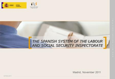 [ ] © ITSS 2011 w w w. m t i n. e s / i t s s / i n d e x.h t m l THE SPANISH SYSTEM OF THE LABOUR AND SOCIAL SECURITY INSPECTORATE Madrid, November 2011.