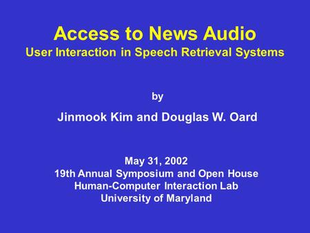 Access to News Audio User Interaction in Speech Retrieval Systems by Jinmook Kim and Douglas W. Oard May 31, 2002 19th Annual Symposium and Open House.