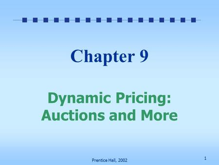1 Prentice Hall, 2002 Chapter 9 Dynamic Pricing: Auctions and More.