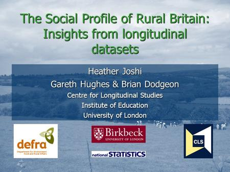 The Social Profile of Rural Britain: Insights from longitudinal datasets Heather Joshi Gareth Hughes & Brian Dodgeon Centre for Longitudinal Studies Institute.