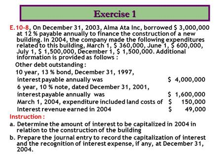 Exercise 1 E.10-8, On December 31, 2003, Alma Ata Inc, borrowed $ 3,000,000 at 12 % payable annually to finance the construction of a new building. In.