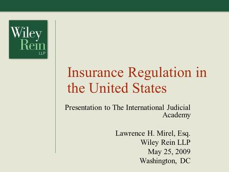 Insurance Regulation in the United States Presentation to The International Judicial Academy Lawrence H. Mirel, Esq. Wiley Rein LLP May 25, 2009 Washington,
