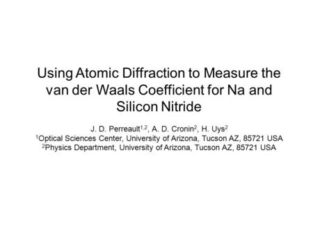 Using Atomic Diffraction to Measure the van der Waals Coefficient for Na and Silicon Nitride J. D. Perreault 1,2, A. D. Cronin 2, H. Uys 2 1 Optical Sciences.