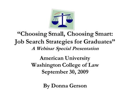 """Choosing Small, Choosing Smart: Job Search Strategies for Graduates"" A Webinar Special Presentation American University Washington College of Law September."
