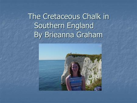 The Cretaceous Chalk in Southern England By Brieanna Graham.
