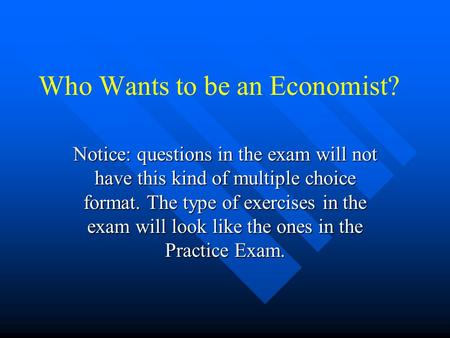 Who Wants to be an Economist? Notice: questions in the exam will not have this kind of multiple choice format. The type of exercises in the exam will.