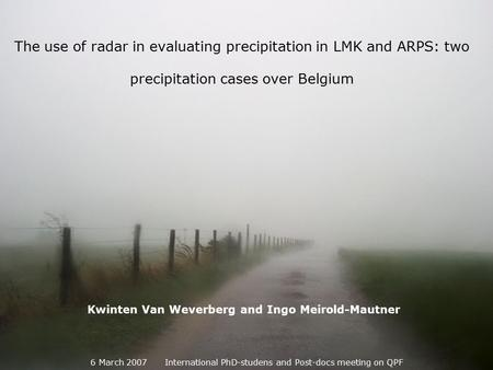 The use of radar in evaluating precipitation in LMK and ARPS: two precipitation cases over Belgium 6 March 2007 International PhD-studens and Post-docs.