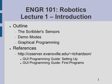 ENGR 101: Robotics Lecture 1 – Introduction Outline  The Scribbler's Sensors  Demo Modes  Graphical Programming References 