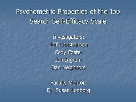 Psychometric Properties of the Job Search Self-Efficacy Scale Investigators: Jeff Christianson Cody Foster Jon Ingram Dan Neighbors Faculty Mentor: Dr.