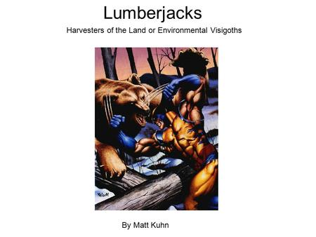 Lumberjacks By Matt Kuhn Harvesters of the Land or Environmental Visigoths.