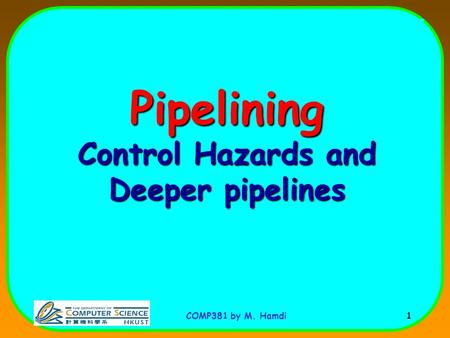 COMP381 by M. Hamdi 1 Pipelining Control Hazards and Deeper pipelines.