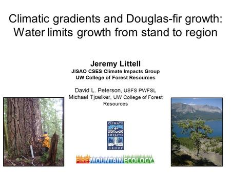 Climatic gradients and Douglas-fir growth: Water limits growth from stand to region Jeremy Littell JISAO CSES Climate Impacts Group UW College of Forest.