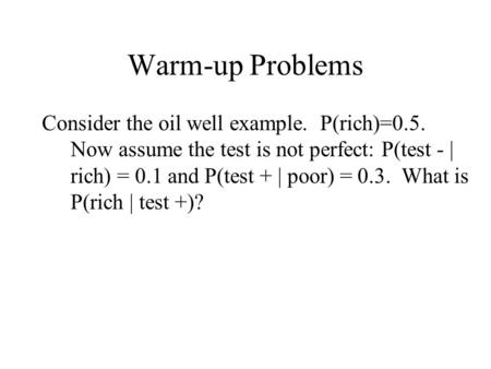 Warm-up Problems Consider the oil well example. P(rich)=0.5. Now assume the test is not perfect: P(test - | rich) = 0.1 and P(test + | poor) = 0.3. What.