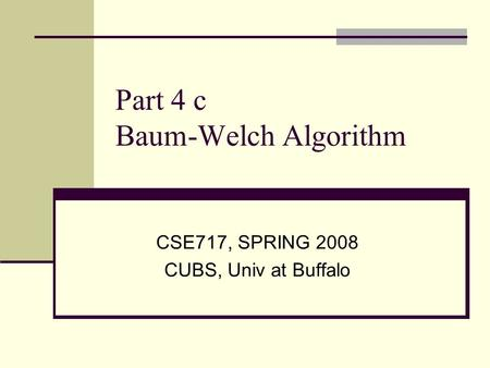 Part 4 c Baum-Welch Algorithm CSE717, SPRING 2008 CUBS, Univ at Buffalo.