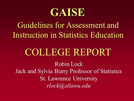 GAISE Robin Lock Jack and Sylvia Burry Professor of Statistics St. Lawrence University Guidelines for Assessment and Instruction in Statistics.