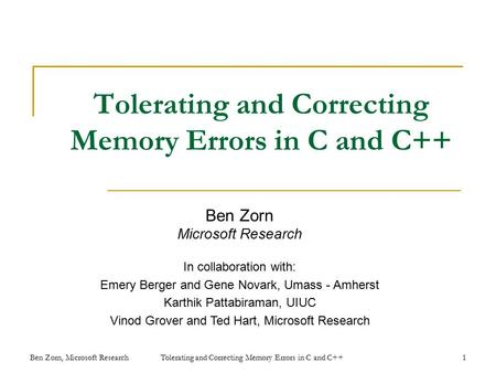 Tolerating and Correcting Memory Errors in C and C++ Ben Zorn Microsoft Research In collaboration with: Emery Berger and Gene Novark, Umass - Amherst Karthik.