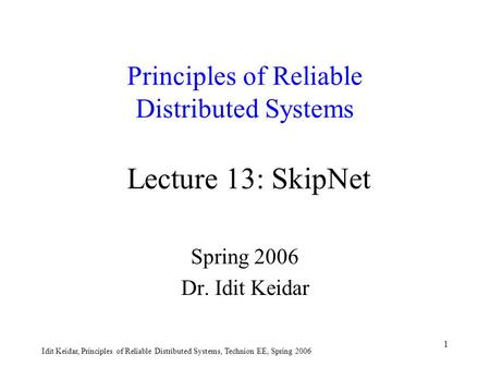 Idit Keidar, Principles of Reliable Distributed Systems, Technion EE, Spring 2006 1 Principles of Reliable Distributed Systems Lecture 13: SkipNet Spring.